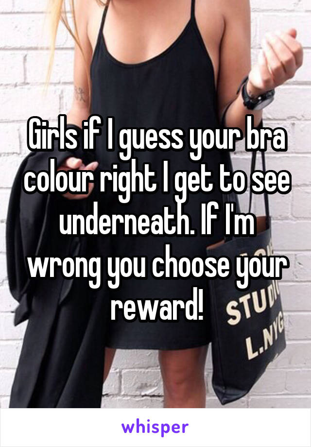 Girls if I guess your bra colour right I get to see underneath. If I'm wrong you choose your reward!