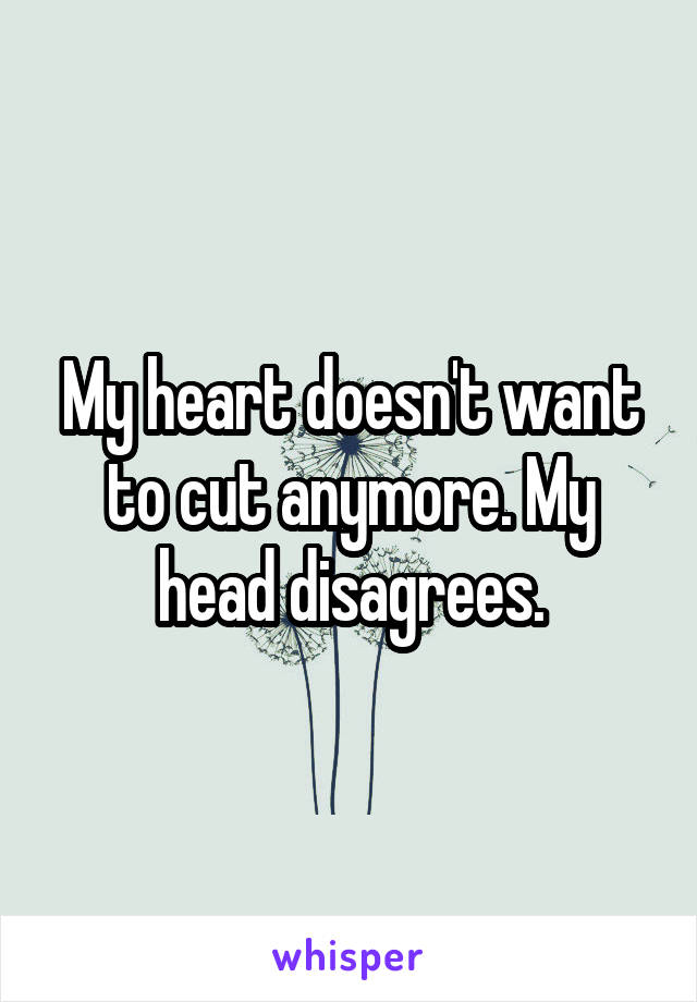 My heart doesn't want to cut anymore. My head disagrees.