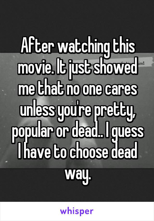 After watching this movie. It just showed me that no one cares unless you're pretty, popular or dead.. I guess I have to choose dead way.