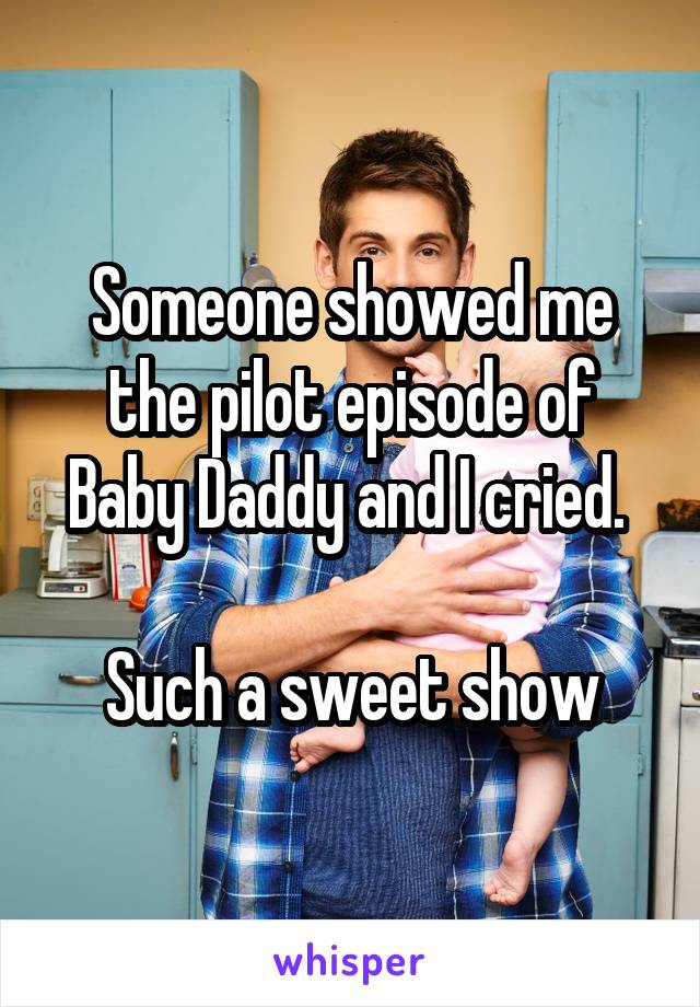 Someone showed me the pilot episode of Baby Daddy and I cried.   Such a sweet show