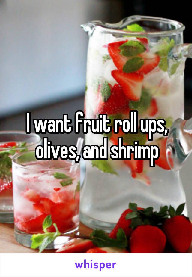 I want fruit roll ups, olives, and shrimp