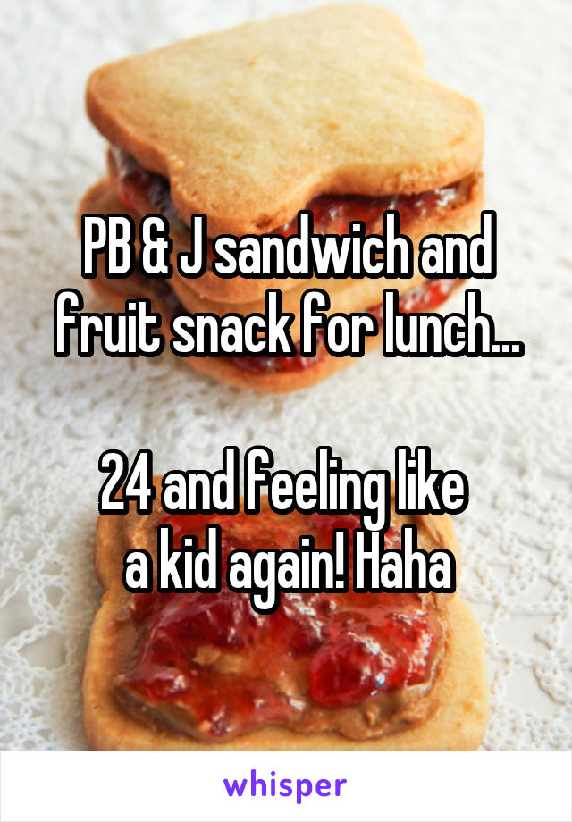 PB & J sandwich and fruit snack for lunch...  24 and feeling like  a kid again! Haha