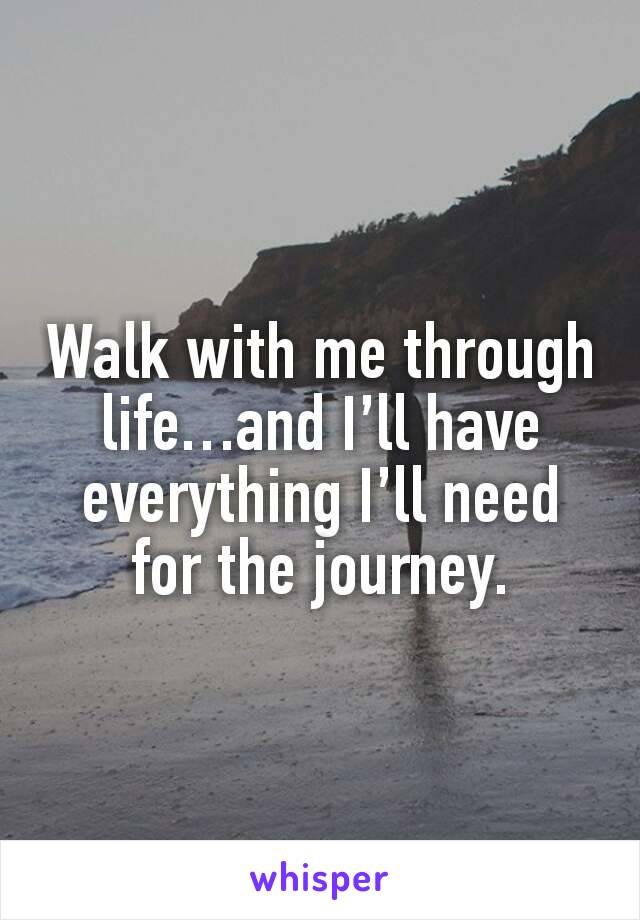 Walk with me through life…and I'll have everything I'll need for the journey.