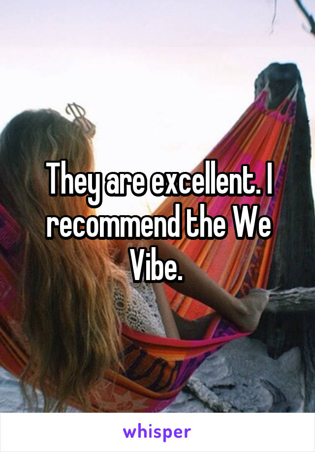 They are excellent. I recommend the We Vibe.
