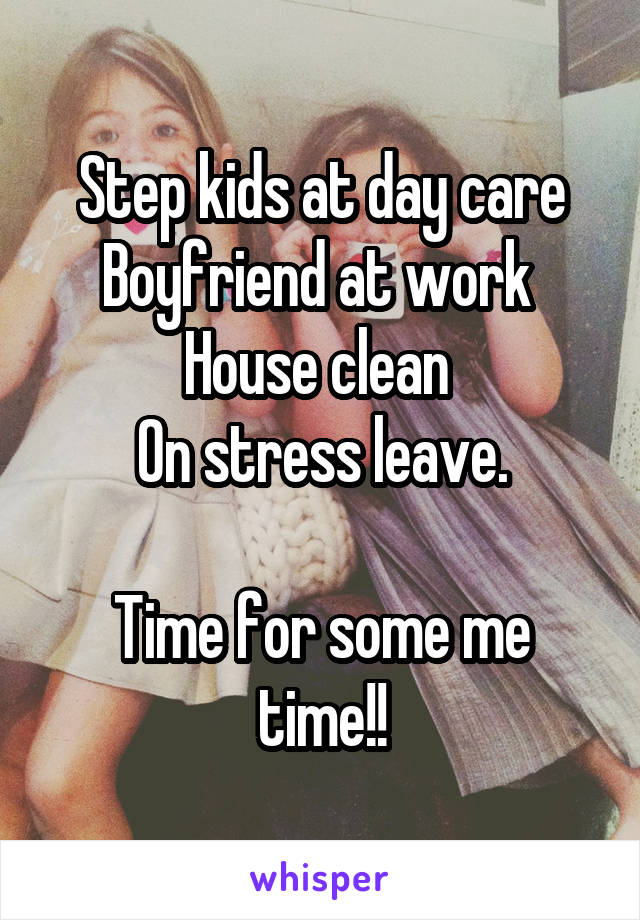 Step kids at day care Boyfriend at work  House clean  On stress leave.  Time for some me time!!