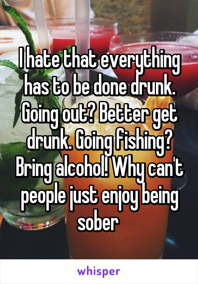 I hate that everything has to be done drunk. Going out? Better get drunk. Going fishing? Bring alcohol! Why can't people just enjoy being sober