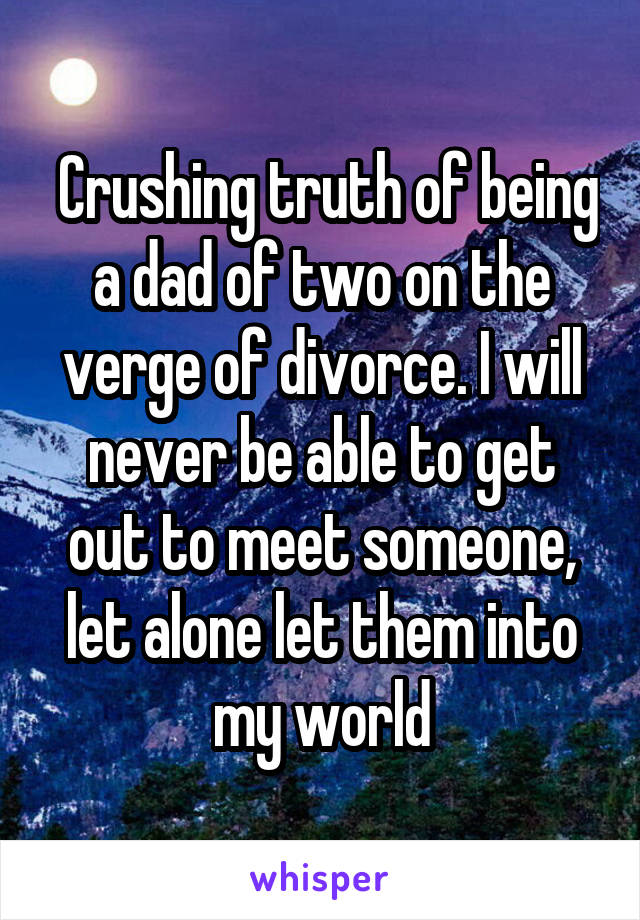 Crushing truth of being a dad of two on the verge of divorce. I will never be able to get out to meet someone, let alone let them into my world