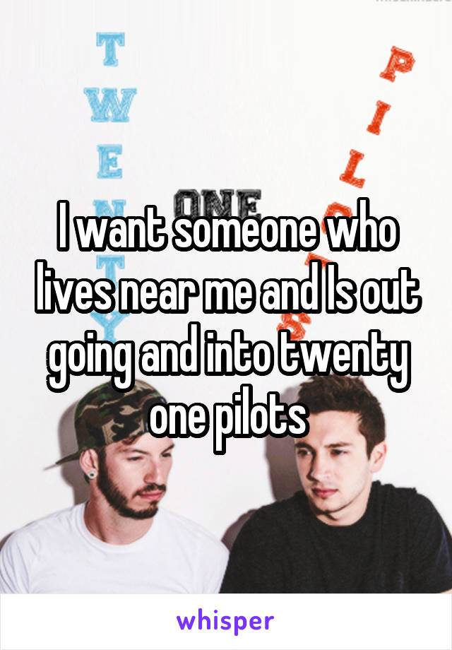 I want someone who lives near me and Is out going and into twenty one pilots