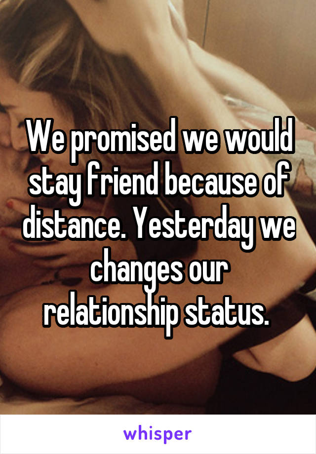 We promised we would stay friend because of distance. Yesterday we changes our relationship status.