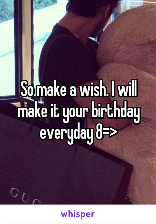So make a wish. I will make it your birthday everyday 8=>