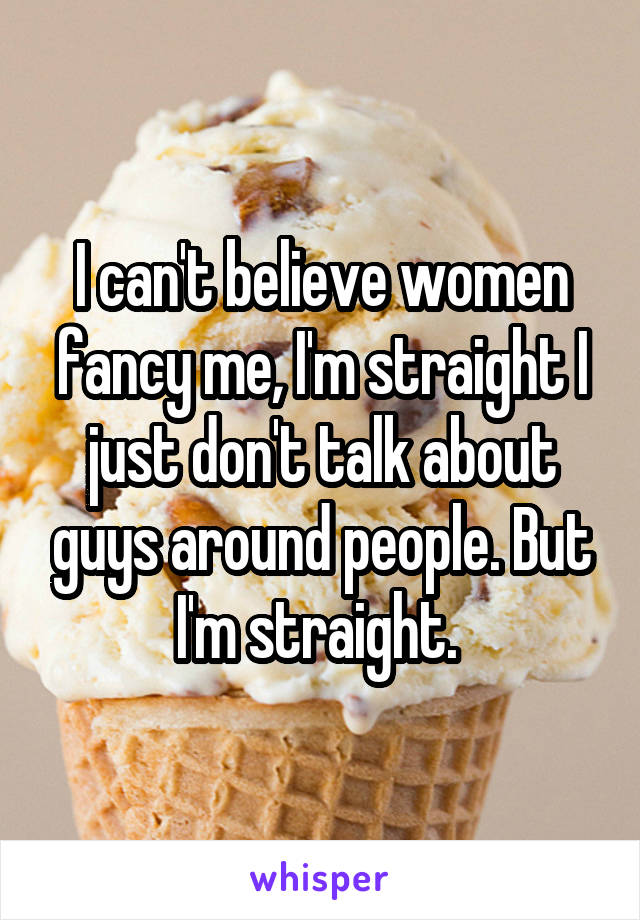 I can't believe women fancy me, I'm straight I just don't talk about guys around people. But I'm straight.