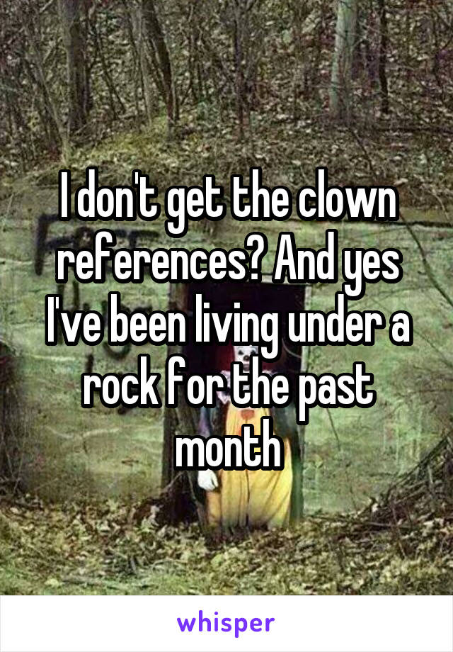 I don't get the clown references? And yes I've been living under a rock for the past month