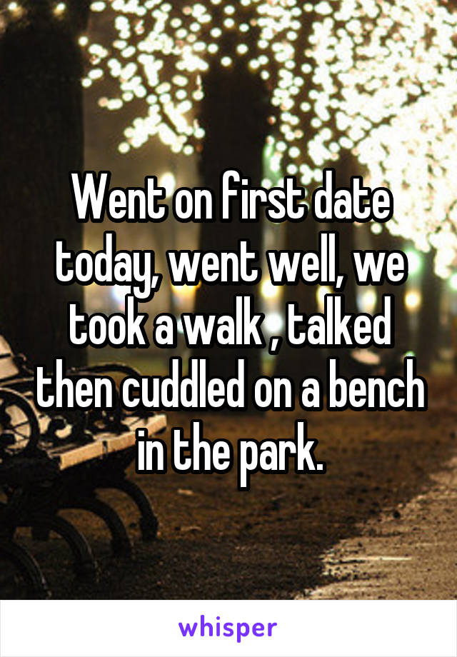 Went on first date today, went well, we took a walk , talked then cuddled on a bench in the park.