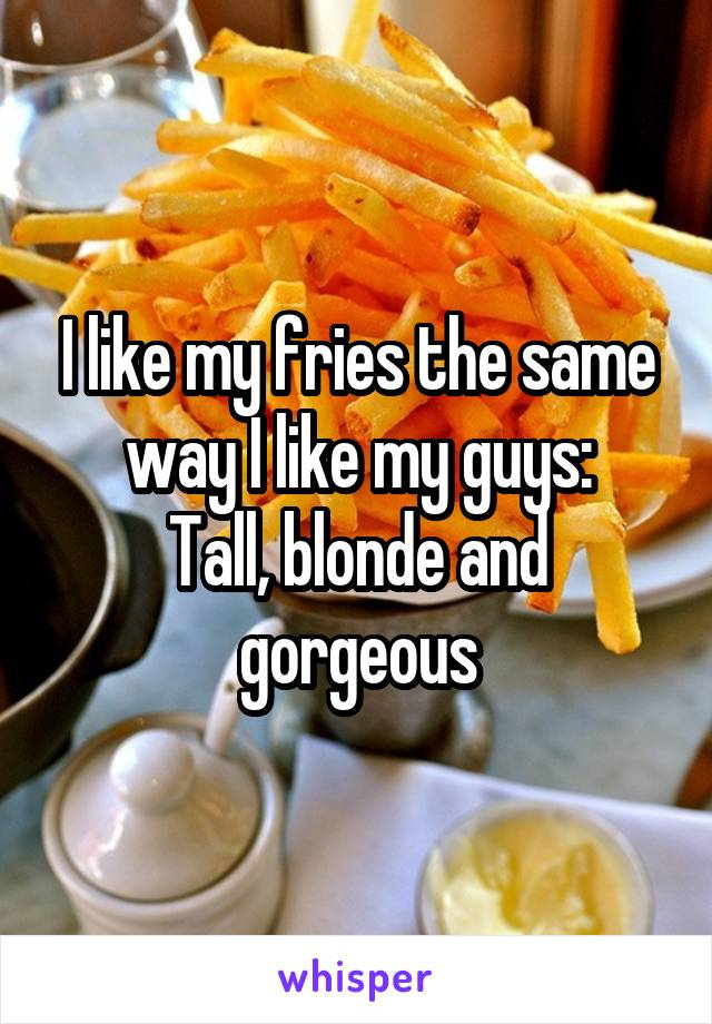 I like my fries the same way I like my guys: Tall, blonde and gorgeous