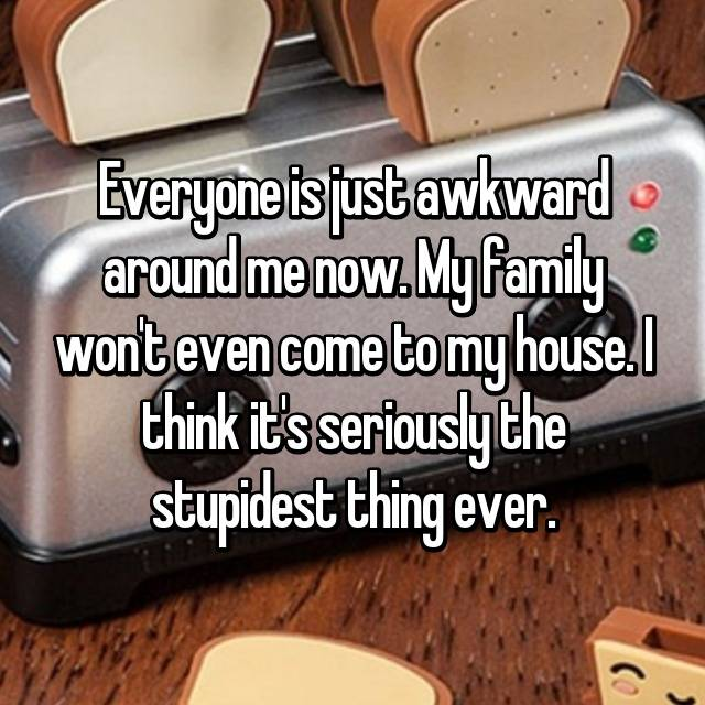 Everyone is just awkward around me now. My family won't even come to my house. I think it's seriously the stupidest thing ever. 😒