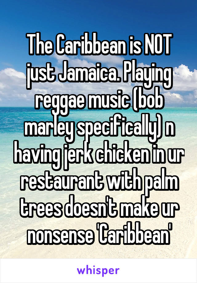 The Caribbean is NOT just Jamaica. Playing reggae music (bob marley specifically) n having jerk chicken in ur restaurant with palm trees doesn't make ur nonsense 'Caribbean'