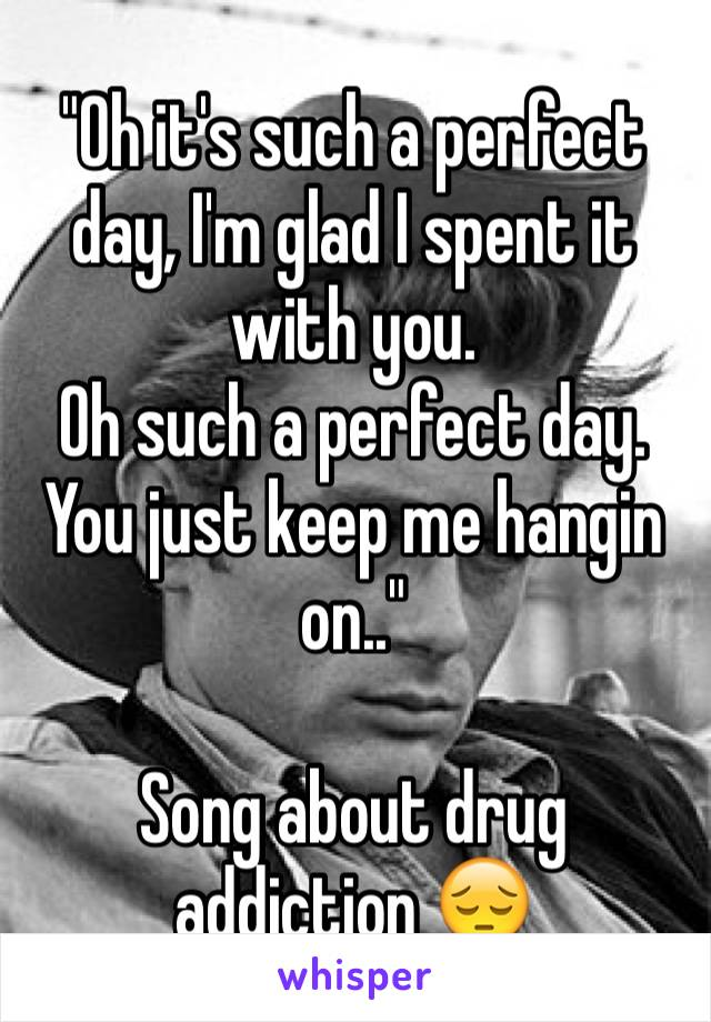 """Oh it's such a perfect day, I'm glad I spent it with you.  Oh such a perfect day. You just keep me hangin on..""  Song about drug addiction 😔"