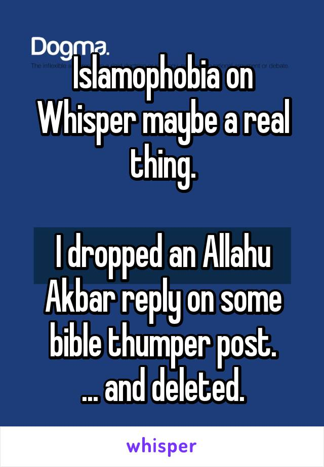 Islamophobia on Whisper maybe a real thing.  I dropped an Allahu Akbar reply on some bible thumper post. ... and deleted.