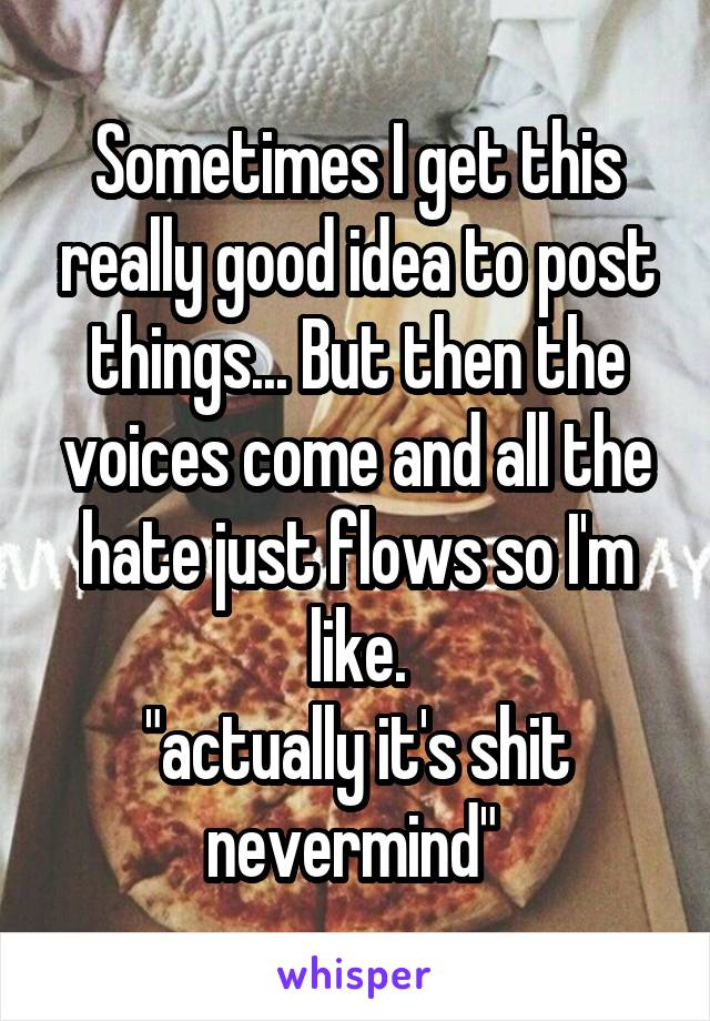 """Sometimes I get this really good idea to post things... But then the voices come and all the hate just flows so I'm like. """"actually it's shit nevermind"""""""