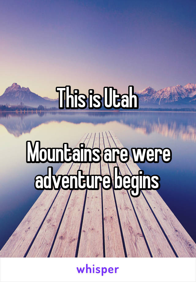 This is Utah   Mountains are were adventure begins