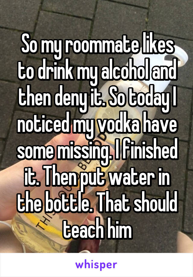 So my roommate likes to drink my alcohol and then deny it. So today I noticed my vodka have some missing. I finished it. Then put water in the bottle. That should teach him