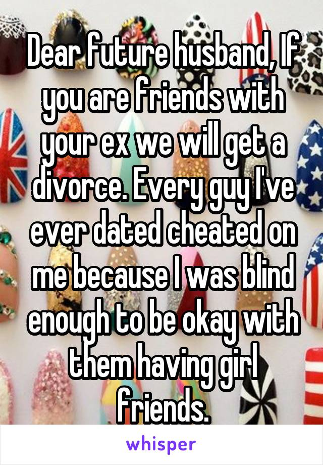 Dear future husband, If you are friends with your ex we will get a divorce. Every guy I've ever dated cheated on me because I was blind enough to be okay with them having girl friends.
