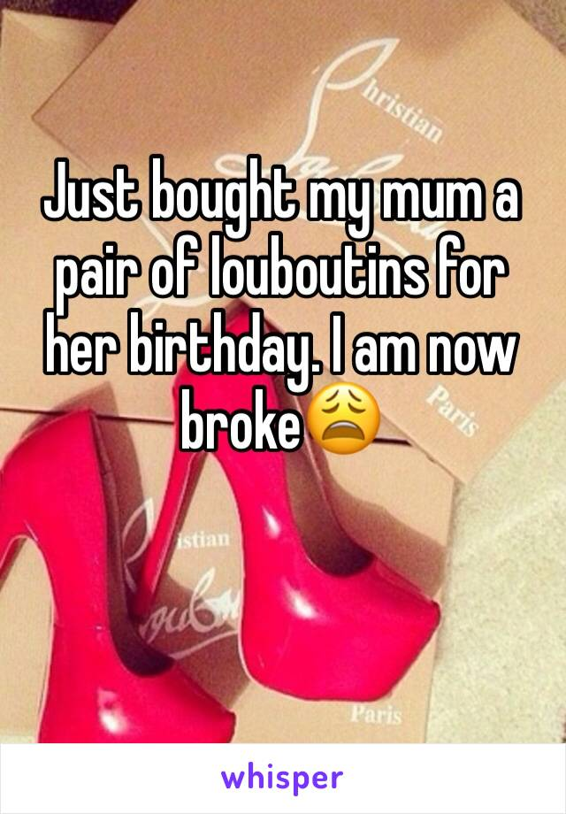 Just bought my mum a pair of louboutins for her birthday. I am now broke😩