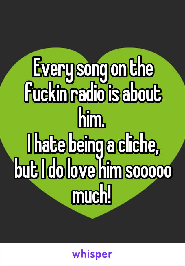 Every song on the fuckin radio is about him.  I hate being a cliche, but I do love him sooooo much!