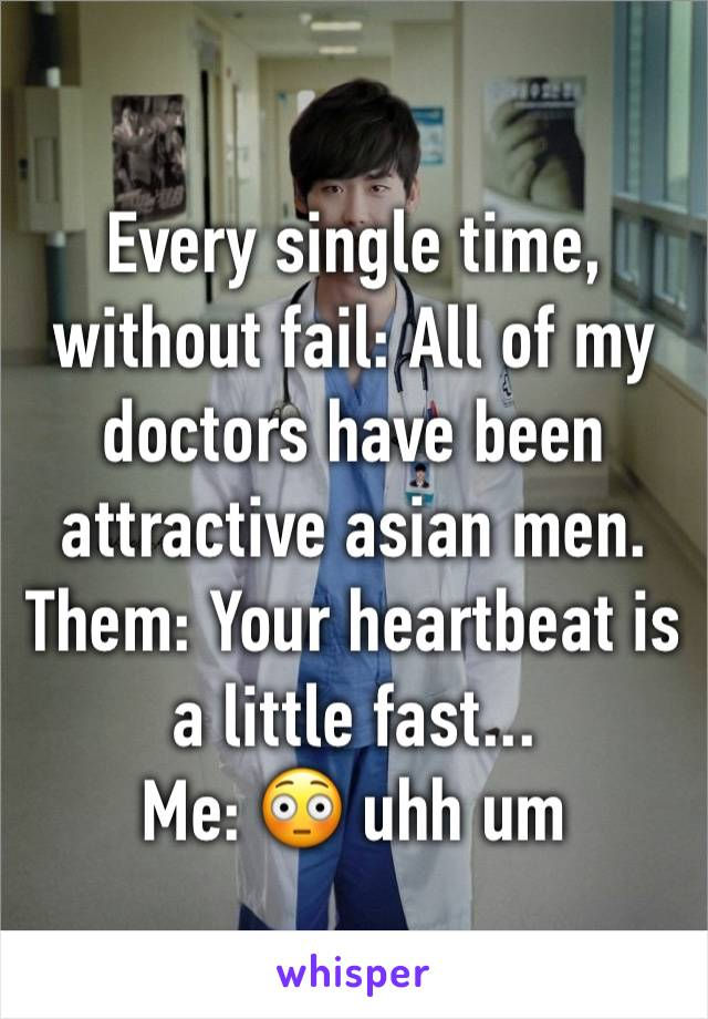 Every single time, without fail: All of my doctors have been attractive asian men. Them: Your heartbeat is a little fast... Me: 😳 uhh um