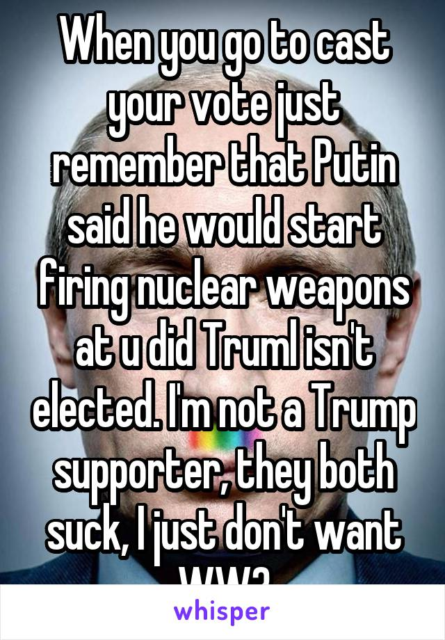 When you go to cast your vote just remember that Putin said he would start firing nuclear weapons at u did Truml isn't elected. I'm not a Trump supporter, they both suck, I just don't want WW3