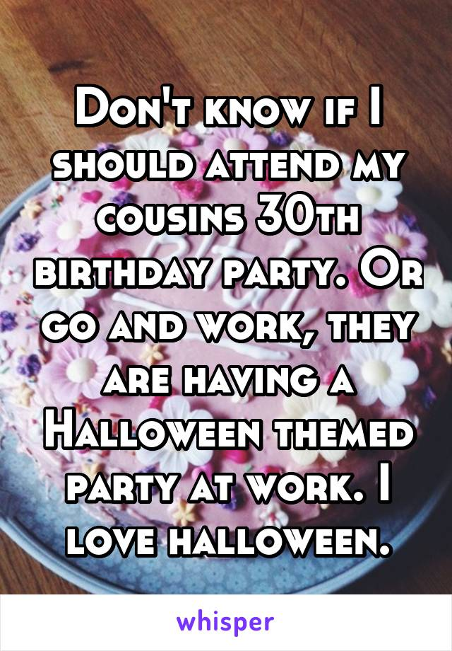 Don't know if I should attend my cousins 30th birthday party. Or go and work, they are having a Halloween themed party at work. I love halloween.