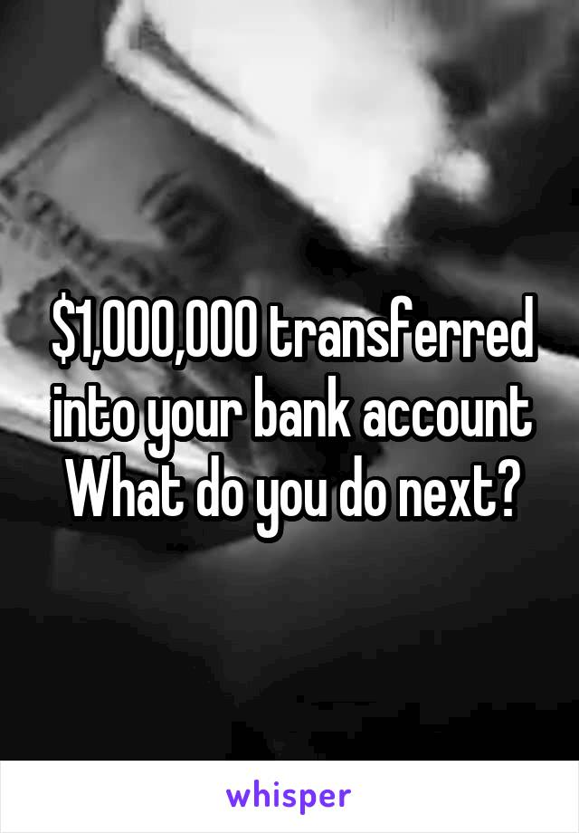 $1,000,000 transferred into your bank account What do you do next?