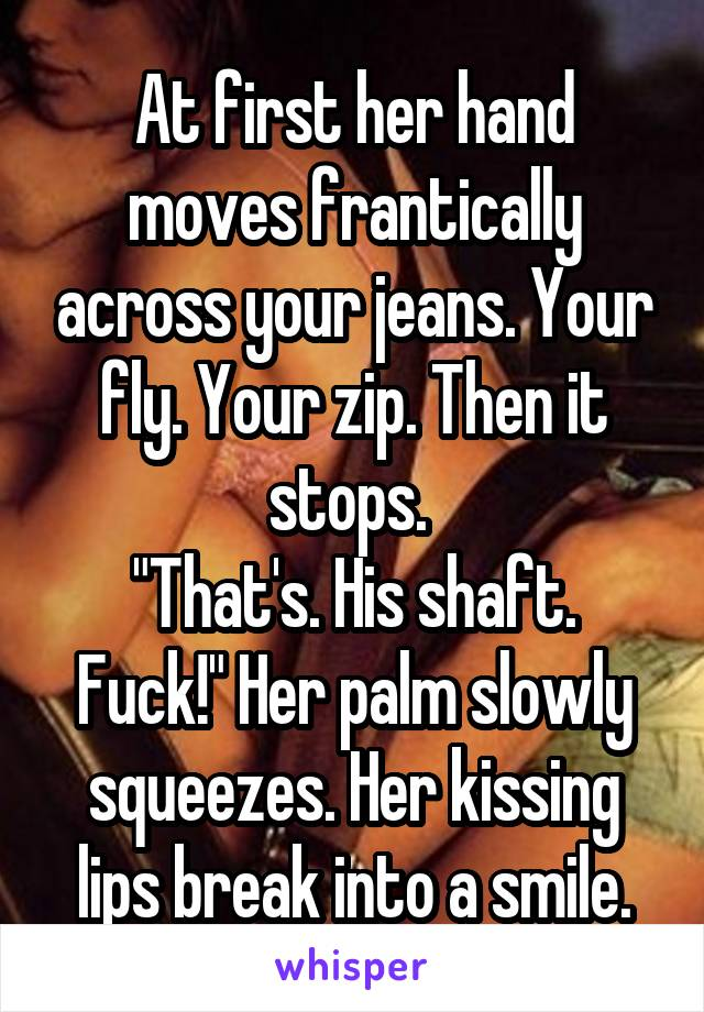 "At first her hand moves frantically across your jeans. Your fly. Your zip. Then it stops.  ""That's. His shaft. Fuck!"" Her palm slowly squeezes. Her kissing lips break into a smile."