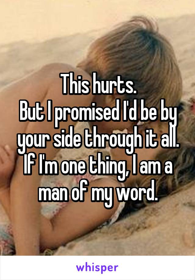 This hurts. But I promised I'd be by your side through it all. If I'm one thing, I am a man of my word.