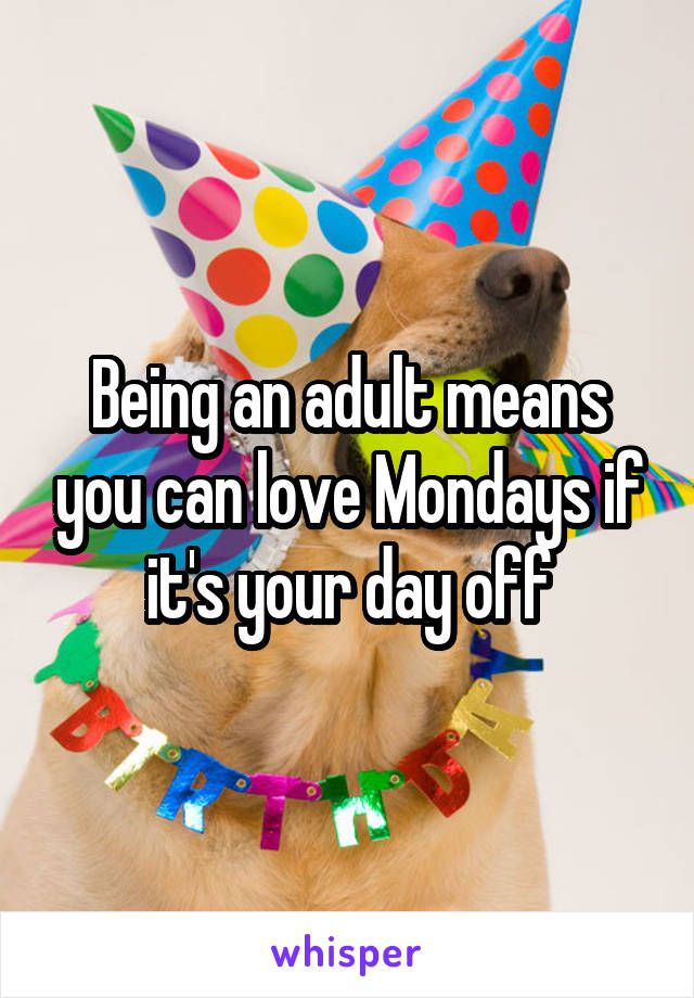 Being an adult means you can love Mondays if it's your day off