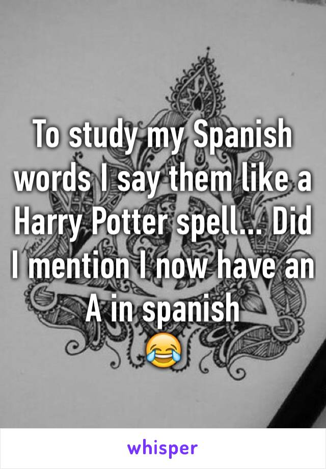 To study my Spanish words I say them like a Harry Potter spell... Did I mention I now have an A in spanish 😂