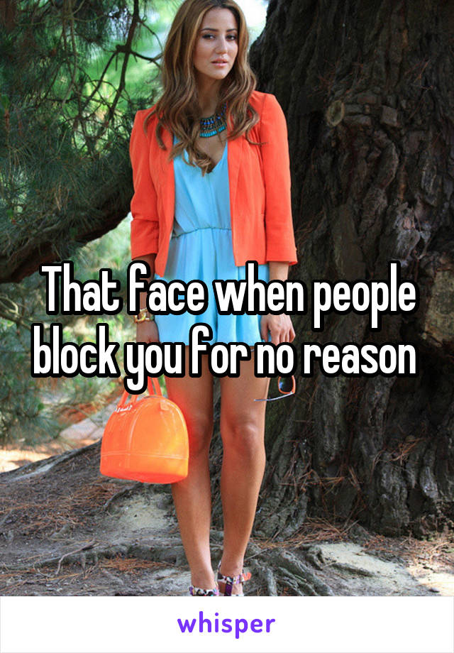 That face when people block you for no reason