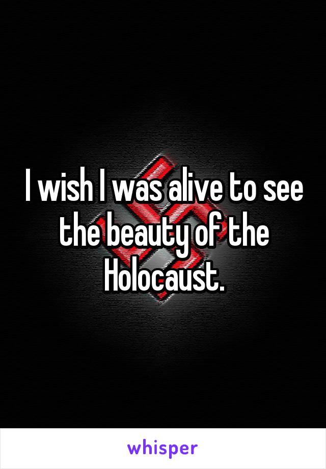 I wish I was alive to see the beauty of the Holocaust.