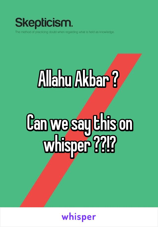 Allahu Akbar ?   Can we say this on whisper ??!?