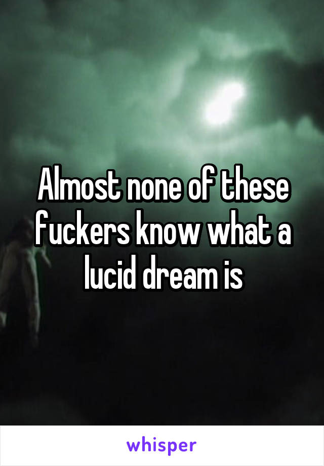 Almost none of these fuckers know what a lucid dream is
