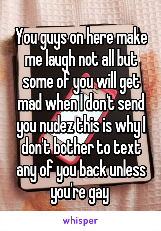 You guys on here make me laugh not all but some of you will get mad when I don't send you nudez this is why I don't bother to text any of you back unless you're gay