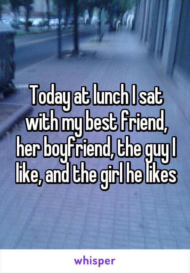 Today at lunch I sat with my best friend, her boyfriend, the guy I like, and the girl he likes