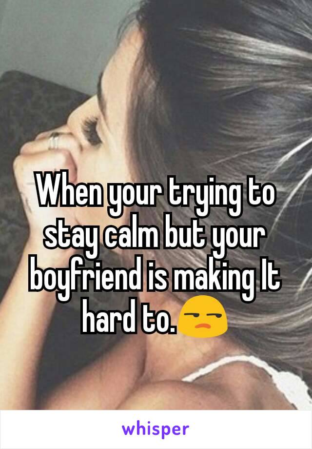 When your trying to stay calm but your boyfriend is making It hard to.😒