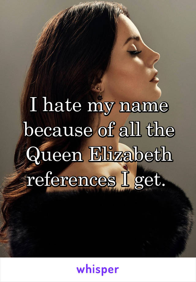 I hate my name because of all the Queen Elizabeth references I get.