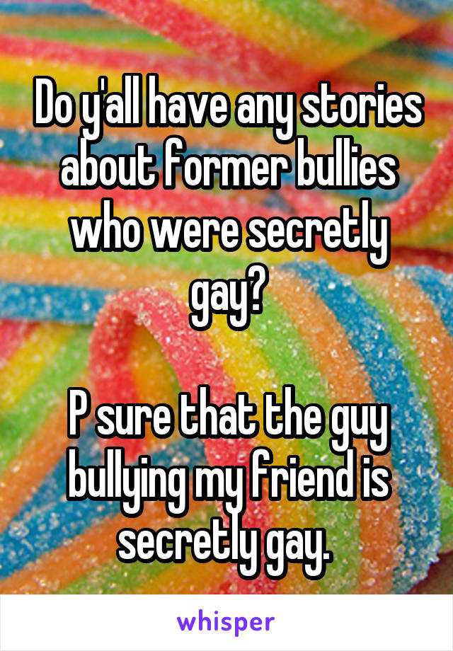 Do y'all have any stories about former bullies who were secretly gay?  P sure that the guy bullying my friend is secretly gay.