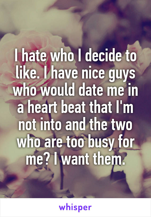 I hate who I decide to like. I have nice guys who would date me in a heart beat that I'm not into and the two who are too busy for me? I want them.