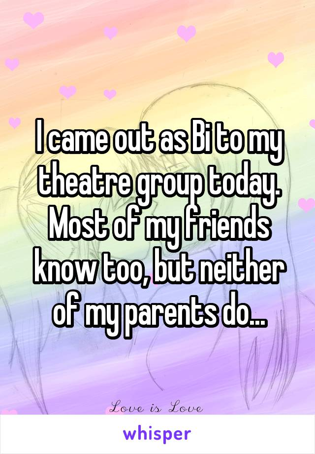 I came out as Bi to my theatre group today. Most of my friends know too, but neither of my parents do...
