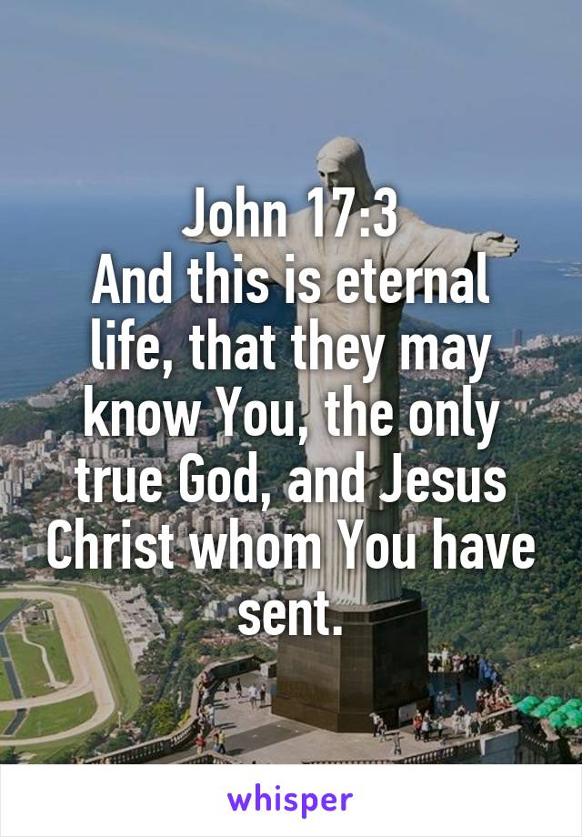 John 17:3 And this is eternal life, that they may know You, the only true God, and Jesus Christ whom You have sent.