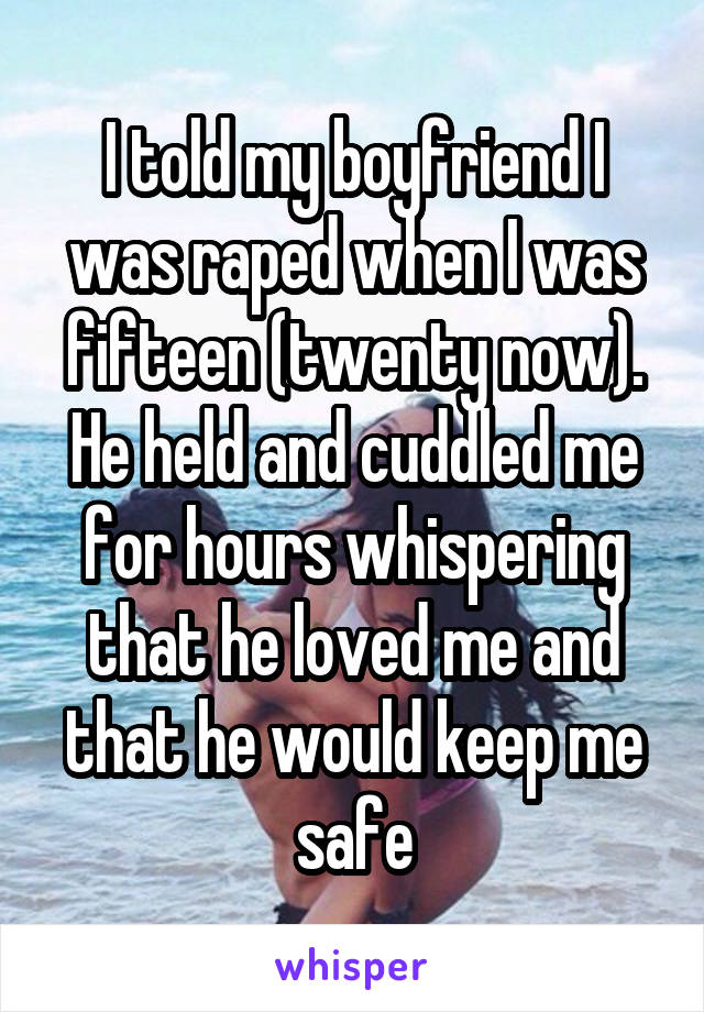I told my boyfriend I was raped when I was fifteen (twenty now). He held and cuddled me for hours whispering that he loved me and that he would keep me safe