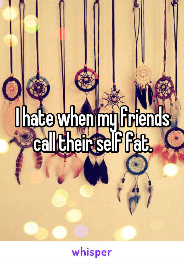 I hate when my friends call their self fat.